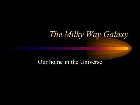 The Milky Way Galaxy Our home in the Universe. Overview Galaxies = groupings of matter within empty Universe –contain stars, dust, gas –formed in early.