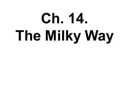 Ch. 14. The Milky Way Ch. 14. Ch. 14 OUTLINE Shorter than book 14.1 The Milky Way Revealed 14.2 Galactic Recycling (closely related to Ch. 13) 14.3 The.