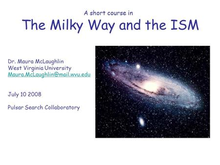 A short course in The Milky Way and the ISM Dr. Maura McLaughlin West Virginia University July 10 2008 Pulsar Search Collaboratory.