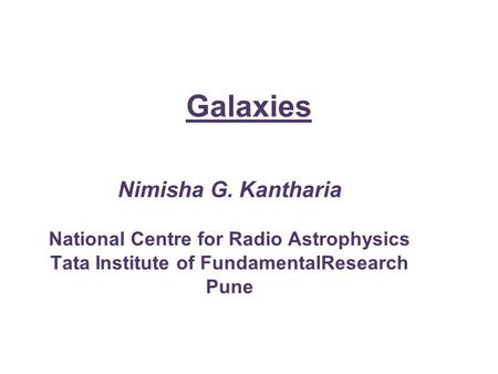 Galaxies Nimisha G. Kantharia National Centre for Radio Astrophysics Tata Institute of FundamentalResearch Pune.