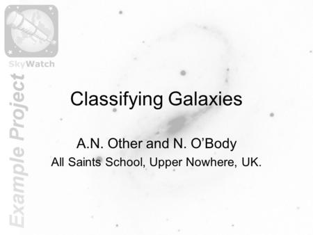 Classifying Galaxies A.N. Other and N. O'Body All Saints School, Upper Nowhere, UK.
