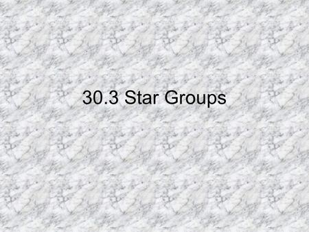 30.3 Star Groups. Constellations Constellations: patterns of stars and the region of space around them. Standard set of 88 constellations set by group.