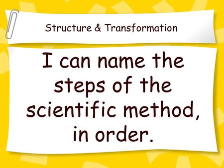 I can name the steps of the scientific method, in order. Structure & Transformation.