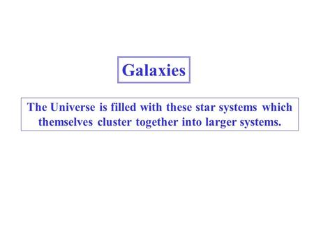Galaxies The Universe is filled with these star systems which themselves cluster together into larger systems.
