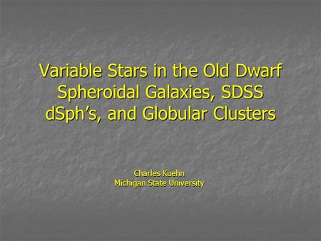 Variable Stars in the Old Dwarf Spheroidal Galaxies, SDSS dSph's, and Globular Clusters Charles Kuehn Michigan State University.