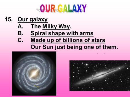 15.Our galaxy A.The Milky Way. B.Spiral shape with arms C.Made up of billions of stars Our Sun just being one of them.