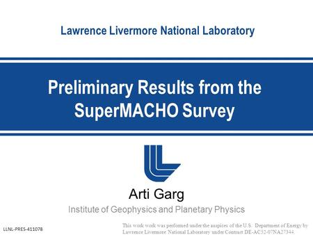 Lawrence Livermore National Laboratory Arti Garg Institute of Geophysics and Planetary Physics Preliminary Results from the SuperMACHO Survey This work.