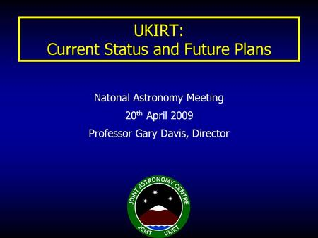 UKIRT: Current Status and Future Plans Natonal Astronomy Meeting 20 th April 2009 Professor Gary Davis, Director.
