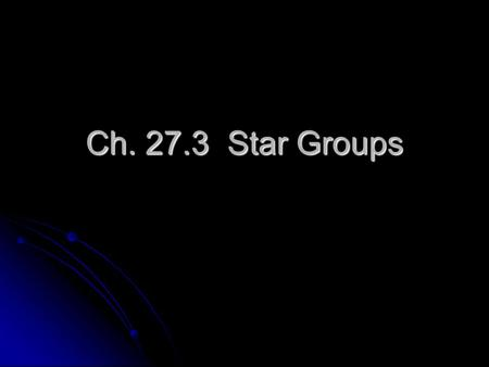 Ch. 27.3 Star Groups. Constellations Patterns of stars in the sky, in which the stars are not necessarily close together. Patterns of stars in the sky,
