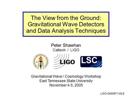 Peter Shawhan Caltech / LIGO Gravitational Wave / Cosmology Workshop East Tennessee State University November 4-5, 2005 The View from the Ground: Gravitational.