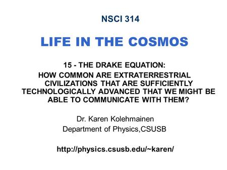 NSCI 314 LIFE IN THE COSMOS 15 - THE DRAKE EQUATION: HOW COMMON ARE EXTRATERRESTRIAL CIVILIZATIONS THAT ARE SUFFICIENTLY TECHNOLOGICALLY ADVANCED THAT.