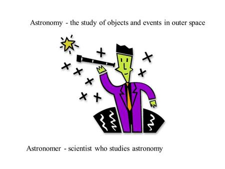 Astronomy - the study of objects and events in outer space Astronomer - scientist who studies astronomy.