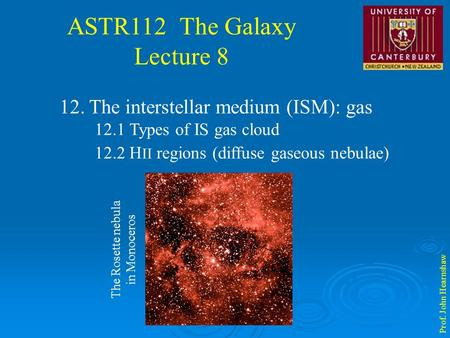 ASTR112 The Galaxy Lecture 8 Prof. John Hearnshaw 12. The interstellar medium (ISM): gas 12.1 Types of IS gas cloud 12.2 H II regions (diffuse gaseous.