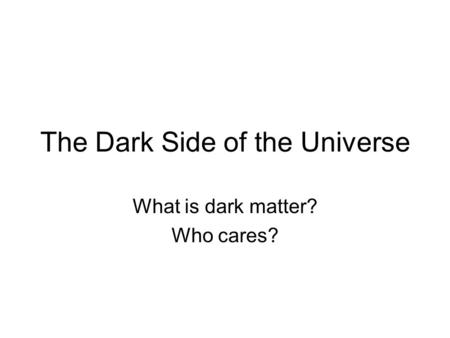 The Dark Side of the Universe What is dark matter? Who cares?