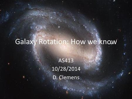 Galaxy Rotation: How we know AS413 10/28/2014 D. Clemens.