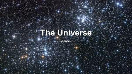 The Universe Science 8. Components of the Universe The universe is all of space and the matter that space contains. The universe is made up of Galaxies,