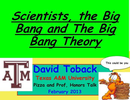 October 2011 David Toback, Texas A&M University Research Topics Seminar 1 David Toback Texas A&M University Pizza and Prof, Honors Talk February 2013 Scientists,