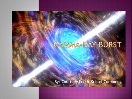By: Courtney Lee & Kristel Curameng.  Short-lived bursts of gamma-ray photons.  Gamma-ray photons are the most energetic form of light.  Some are associated.