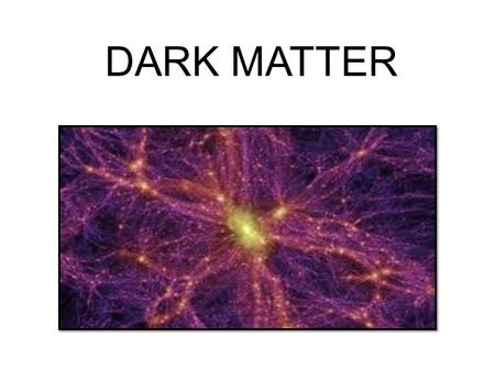 DARK MATTER. DARK MATTER: It is called dark matter because it can't be seen due to the fact it does not reflect light. Dark matter is made up of atoms,