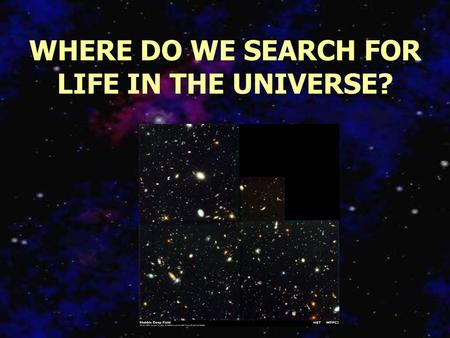 WHERE DO WE SEARCH FOR LIFE IN THE UNIVERSE? Which Stars Deserve Our Attention? Spectral Types Multiple Star Systems Stellar Populations Perhaps it is.