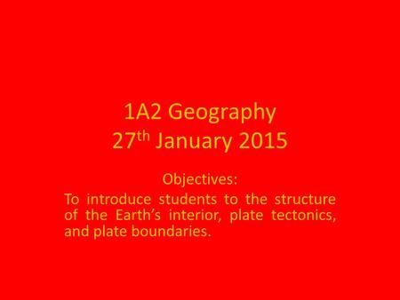 1A2 Geography 27 th January 2015 Objectives: To introduce students to the structure of the Earth's interior, plate tectonics, and plate boundaries.