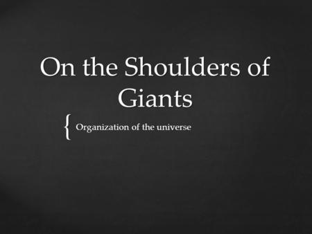 { On the Shoulders of Giants Organization of the universe.