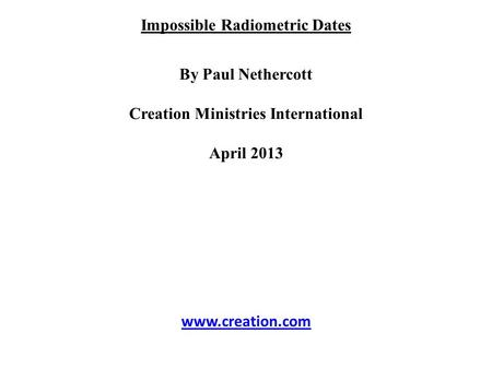 Impossible Radiometric Dates By Paul Nethercott Creation Ministries International April 2013 www.creation.com.