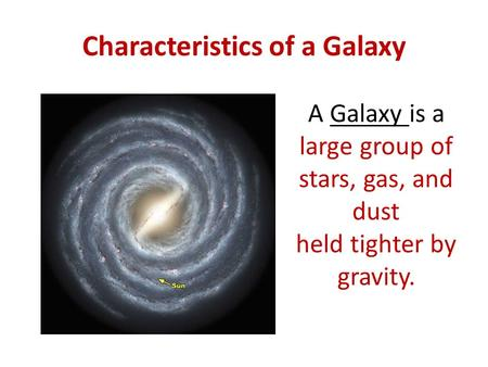 Characteristics of a Galaxy A Galaxy is a large group of stars, gas, and dust held tighter by gravity.