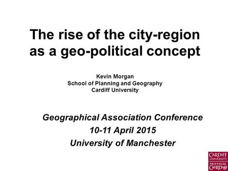 The rise of the city-region as a geo-political concept Kevin Morgan School of Planning and Geography Cardiff University Geographical Association Conference.