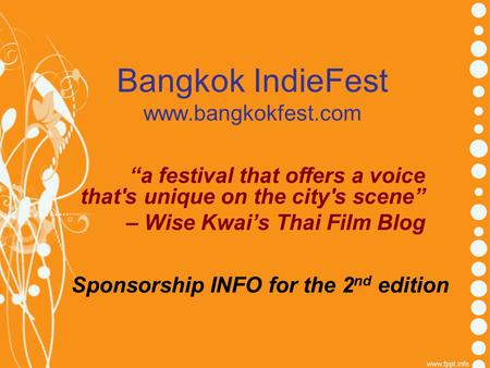 "Bangkok IndieFest www.bangkokfest.com Sponsorship INFO for the 2 nd edition ""a festival that offers a voice that's unique on the city's scene"" – Wise Kwai's."