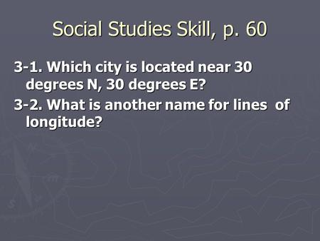 Social Studies Skill, p. 60 3-1. Which city is located near 30 degrees N, 30 degrees E? 3-2. What is another name for lines of longitude?