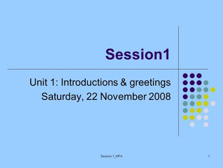 Session 1_MPA1 Session1 Unit 1: Introductions & greetings Saturday, 22 November 2008.