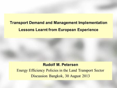Transport Demand and Management Implementation Lessons Learnt from European Experience Rudolf M. Petersen Energy Efficiency Policies in the Land Transport.