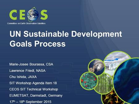 UN Sustainable Development Goals Process Marie-Josee Bourassa, CSA Lawrence Friedl, NASA Chu Ishida, JAXA SIT Workshop Agenda Item 18 CEOS SIT Technical.