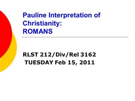 Pauline Interpretation of Christianity: ROMANS RLST 212/Div/Rel 3162 TUESDAY Feb 15, 2011.