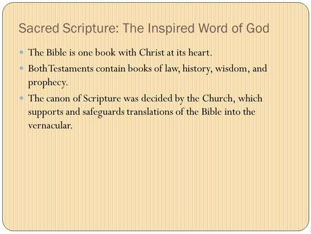 Sacred Scripture: The Inspired Word of God The Bible is one book with Christ at its heart. Both Testaments contain books of law, history, wisdom, and prophecy.