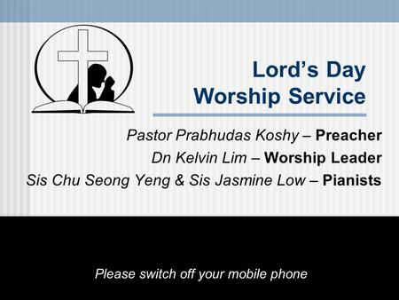 Lord's Day Worship Service Pastor Prabhudas Koshy – Preacher Dn Kelvin Lim – Worship Leader Sis Chu Seong Yeng & Sis Jasmine Low – Pianists Please switch.