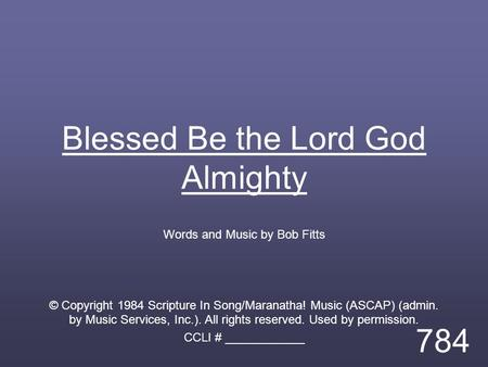 Blessed Be the Lord God Almighty Words and Music by Bob Fitts © Copyright 1984 Scripture In Song/Maranatha! Music (ASCAP) (admin. by Music Services, Inc.).