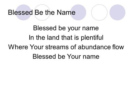 Blessed Be the Name Blessed be your name In the land that is plentiful Where Your streams of abundance flow Blessed be Your name.