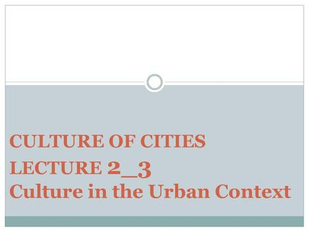 CULTURE OF CITIES LECTURE 2_3 Culture in the Urban Context.
