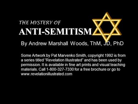 ANTI-SEMITISM THE MYSTERY OF ANTI-SEMITISM By Andrew Marshall Woods, ThM, JD, PhD Some Artwork by Pat Marvenko Smith, copyright 1992 is from a series titled.