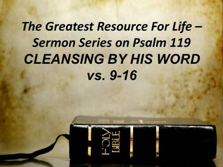 The Greatest Resource For Life – Sermon Series on Psalm 119 CLEANSING BY HIS WORD vs. 9-16.
