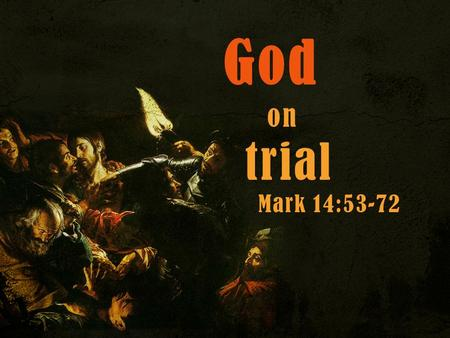 God on trial Mark 14:53-72. Mark 14:53–65 (ESV) Jesus Before the Council 53 And they led Jesus to the high priest. And all the chief priests and the elders.