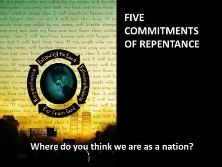 FIVE COMMITMENTS OF REPENTANCE Where do you think we are as a nation?