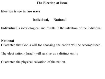The Election of Israel Election is see in two ways Individual,National Individual is soteriological and results in the salvation of the individual National.