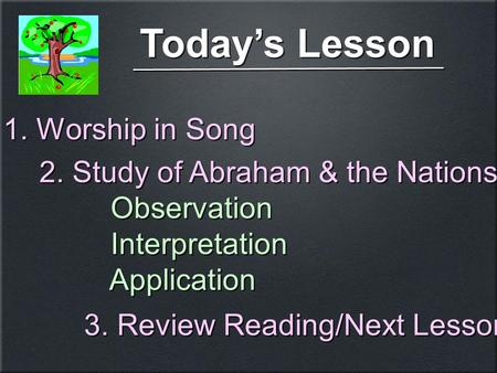 Today's Lesson 1. Worship in Song 2. Study of Abraham & the Nations Observation Interpretation Application 2. Study of Abraham & the Nations Observation.