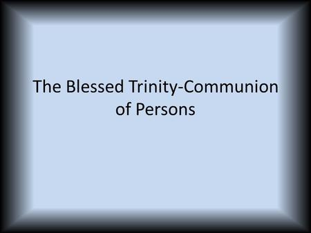The Blessed Trinity-Communion of Persons. Vocabulary incarnate creed mystery of faith person human person consubstantial.