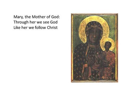 Mary, the Mother of God: Through her we see God Like her we follow Christ.