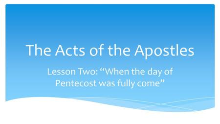 "The Acts of the Apostles Lesson Two: ""When the day of Pentecost was fully come"""
