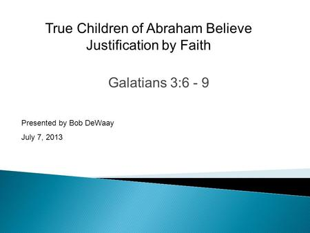 Galatians 3:6 - 9 Presented by Bob DeWaay July 7, 2013 True Children of Abraham Believe Justification by Faith.